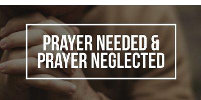 Prayer Needed and Prayer Neglected (Matthew 6:7-15)