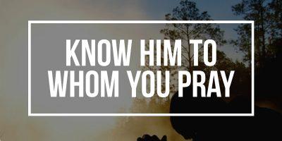 Know Him to Whom You Pray