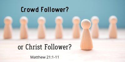 Crowd Follower? Or Christ Follower? (Matthew 21:1-11)
