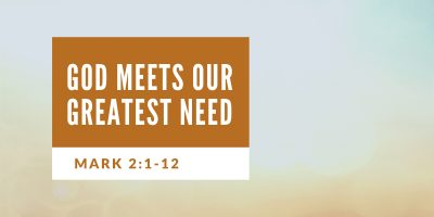 God Meets Our Greatest Need (Mark 2:1-12)