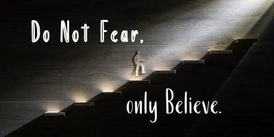Do Not Fear, Only Believe (Mark 5:35-43)