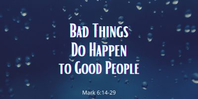 Bad Things do Happen to Good People (Mark 6:14-29)