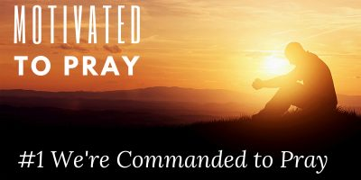 Motivated to Pray: #1 We are Commanded to Pray (Matthew 7:24-27)