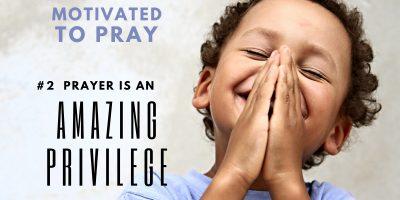 Motivated to Pray: #2 Prayer is an Amazing Privilege