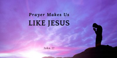 Prayer Makes Us Like Jesus (John 17)