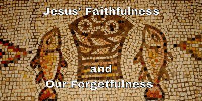 Jesus' Faithfulness and our Forgetfulness (Mark 8:1-13)