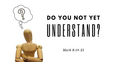 Do You Not Yet Understand? (Mark 8:14-21)