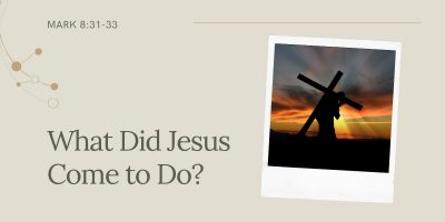 What Did Jesus Come to Do? (Mark 8:31-33)