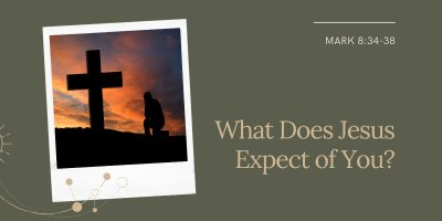 What Does Jesus Expect of You (Mark 8:34 – 9:1)
