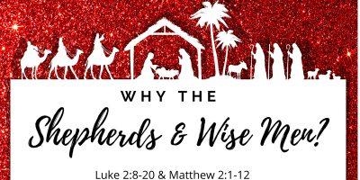 Why the Shepherds and Wise Men? (Luke 2:8-20; Matt. 2:1-12)