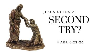 Jesus Needs a Second Try? (Mark 8:22-26)