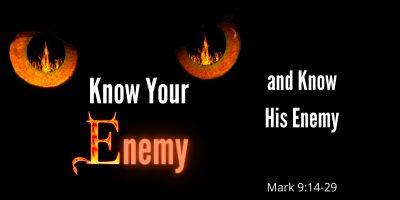 Know Your Enemy and Know His Enemy (Mark 9 14-29)