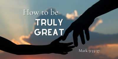 How to be Truly Great (Mark 9:33-37)