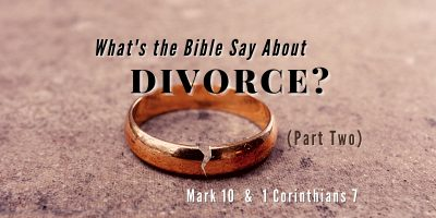 What's the Bible Say About Divorce? (Part 2 Mark 10 & 1 Cor. 7)