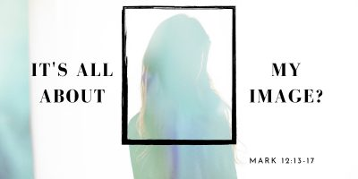 It's All About My Image? (Mark 12:13-17)