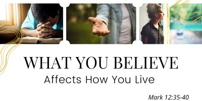 What You Believe Affects How You Live (Mark 12:35-40)